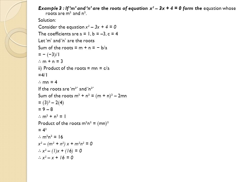 Example 3 : If 'm' and 'n' are the roots of equation x² – 3x + 4 = 0 form the equation whose roots are m² and n².