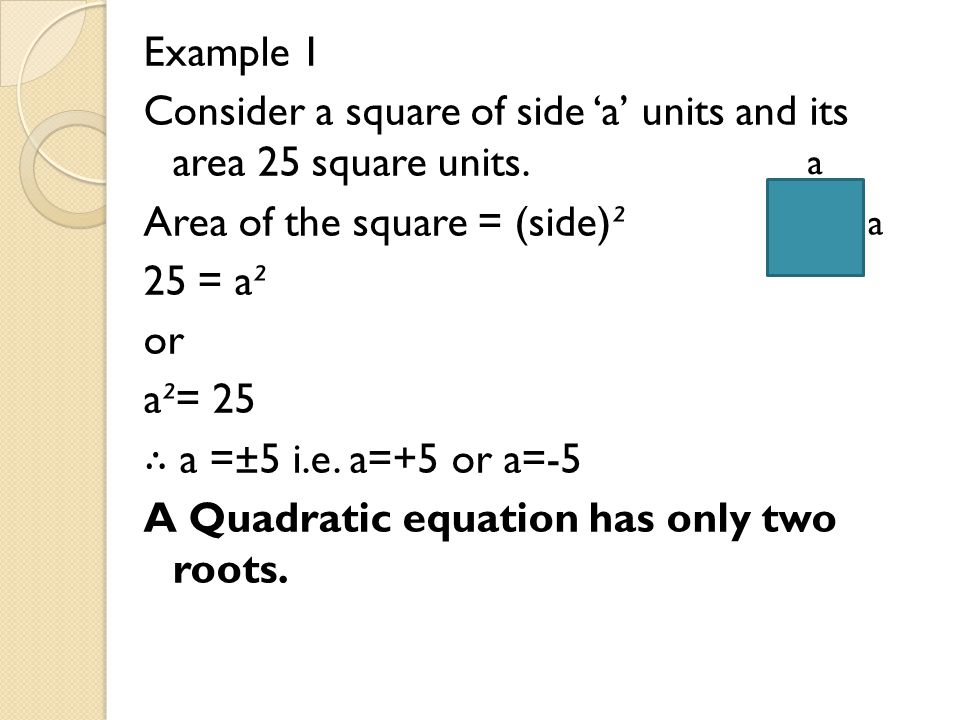 Example 1 Consider a square of side 'a' units and its area 25 square units. Area of the square = (side)² 25 = a² or a²= 25 ∴ a =±5 i.e. a=+5 or a=-5 A Quadratic equation has only two roots.