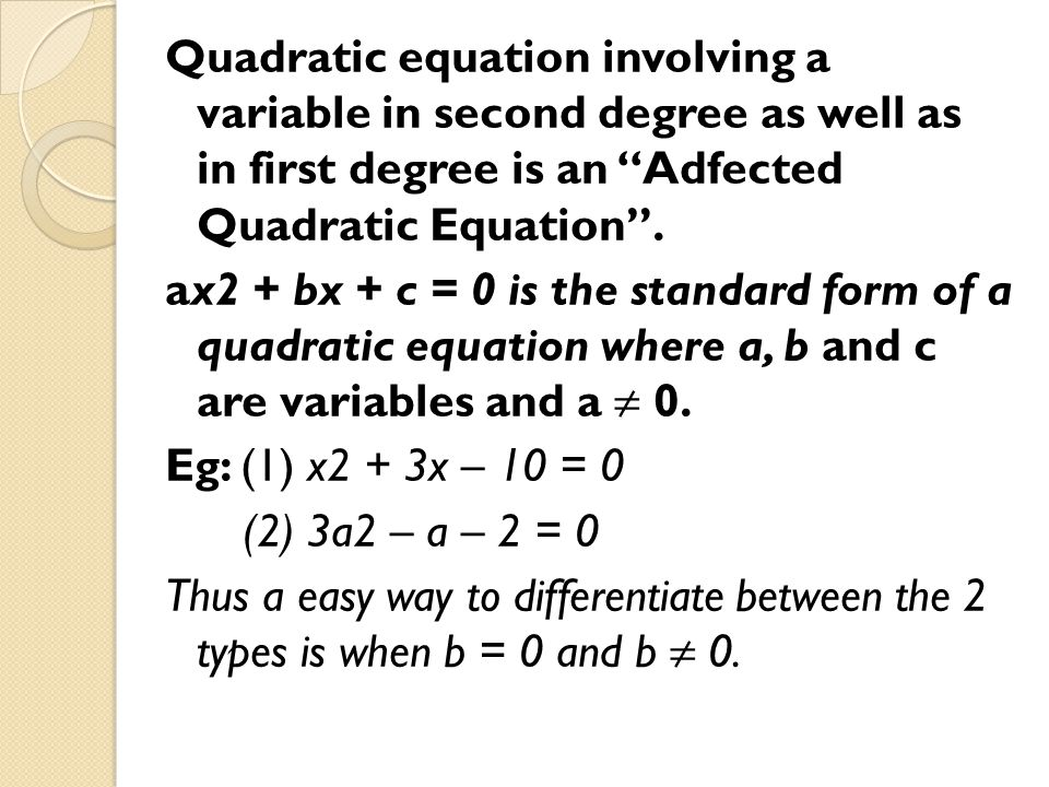 Quadratic equation involving a variable in second degree as well as in first degree is an Adfected Quadratic Equation .