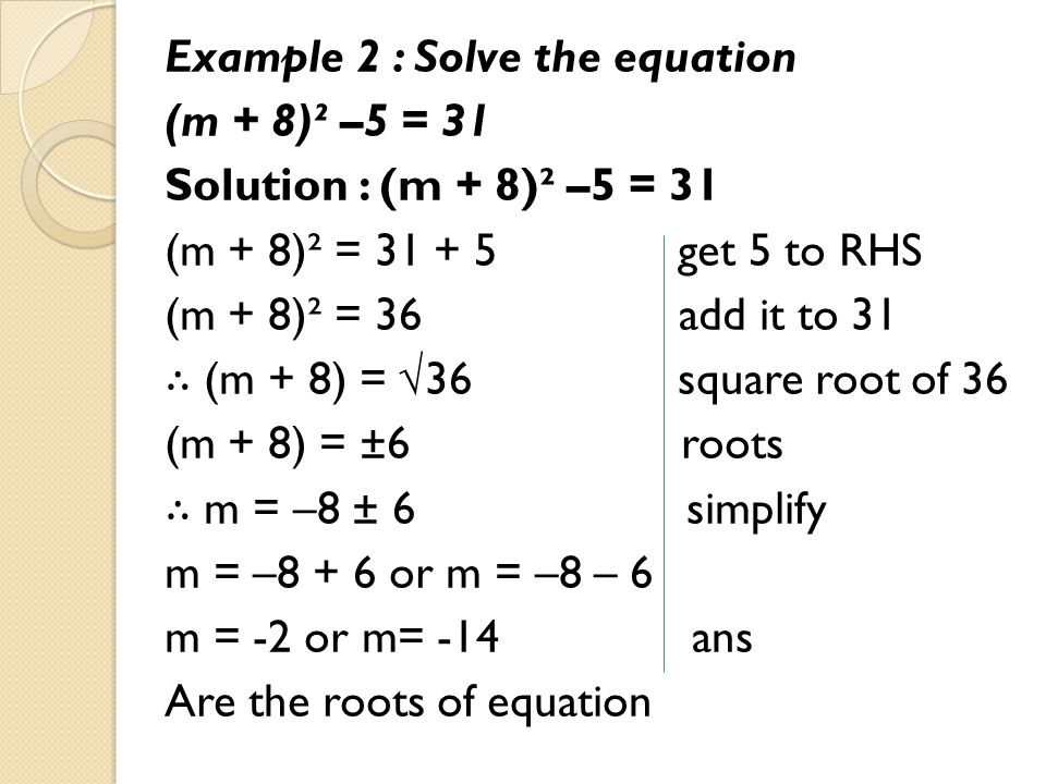 Example 2 : Solve the equation (m + 8)² –5 = 31 Solution : (m + 8)² –5 = 31 (m + 8)² = 31 + 5 get 5 to RHS (m + 8)² = 36 add it to 31 ∴ (m + 8) = √36 square root of 36 (m + 8) = ±6 roots ∴ m = –8 ± 6 simplify m = –8 + 6 or m = –8 – 6 m = -2 or m= -14 ans Are the roots of equation