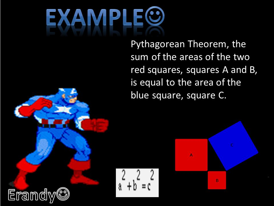 Example Pythagorean Theorem, the sum of the areas of the two red squares, squares A and B, is equal to the area of the blue square, square C.