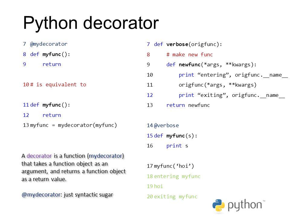 Python decorator @mydecorator. def myfunc(): return. # is equivalent to. myfunc = mydecorator(myfunc)