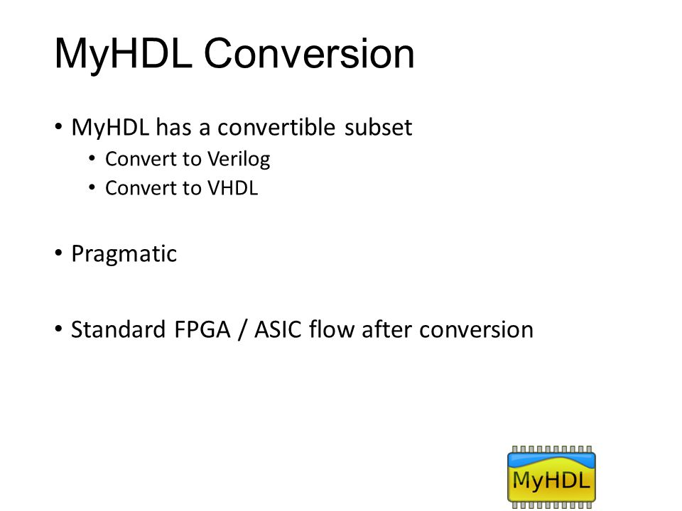 MyHDL Conversion MyHDL has a convertible subset Pragmatic