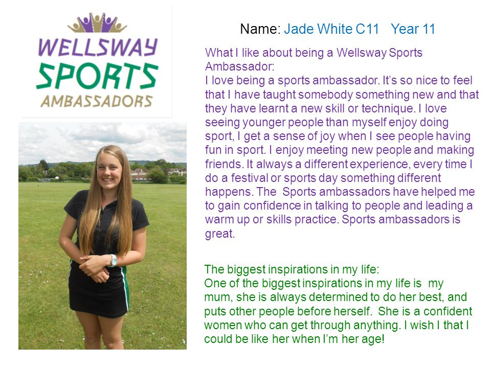 Name: Jade White C11 Year 11 What I like about being a Wellsway Sports Ambassador: