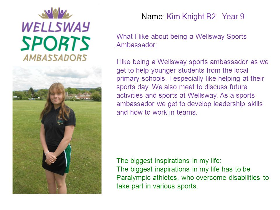 Name: Kim Knight B2 Year 9 What I like about being a Wellsway Sports Ambassador: