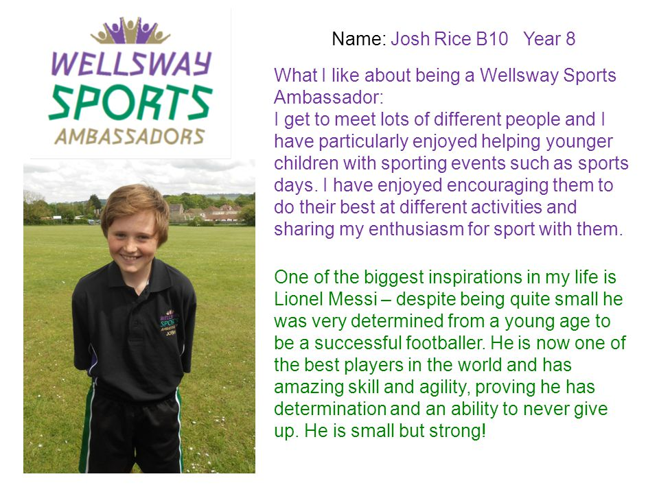 Name: Josh Rice B10 Year 8 What I like about being a Wellsway Sports Ambassador: