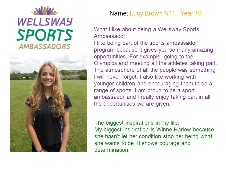 Name: Lucy Brown N11 Year 10 What I like about being a Wellsway Sports Ambassador: