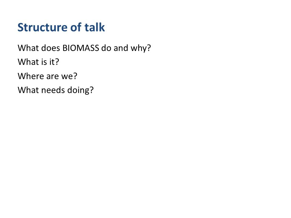 Structure of talk What does BIOMASS do and why What is it Where are we What needs doing