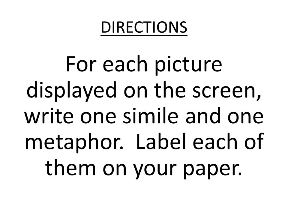 DIRECTIONS For each picture displayed on the screen, write one simile and one metaphor.