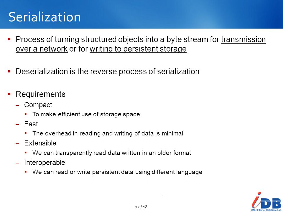 Serialization Process of turning structured objects into a byte stream for transmission over a network or for writing to persistent storage.