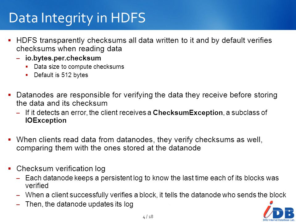 Data Integrity in HDFS HDFS transparently checksums all data written to it and by default verifies checksums when reading data.