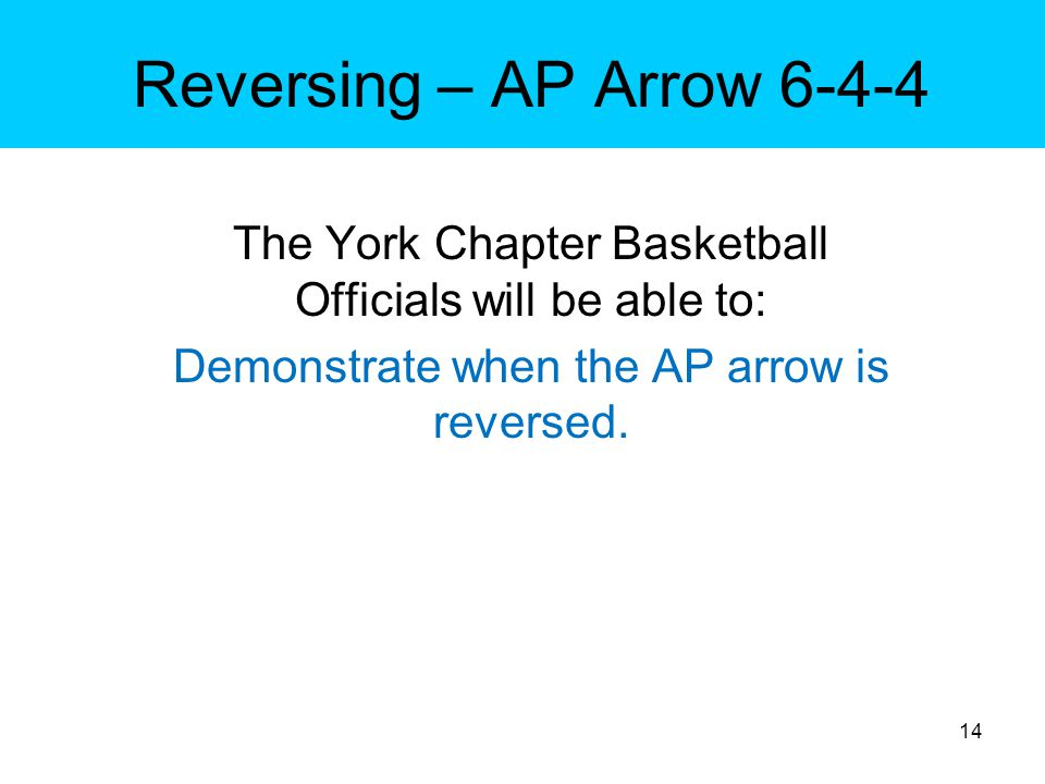 Reversing – AP Arrow 6-4-4 The York Chapter Basketball Officials will be able to: Demonstrate when the AP arrow is reversed.