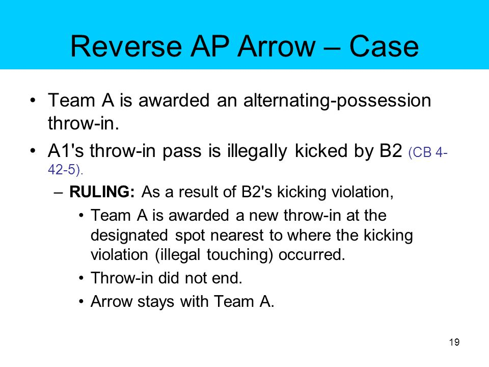 Reverse AP Arrow – Case Team A is awarded an alternating-possession throw-in. A1 s throw-in pass is illegally kicked by B2 (CB 4-42-5).
