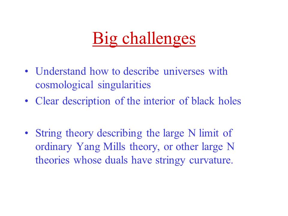 Big challenges Understand how to describe universes with cosmological singularities. Clear description of the interior of black holes.