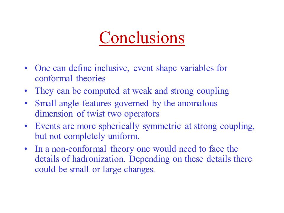 Conclusions One can define inclusive, event shape variables for conformal theories. They can be computed at weak and strong coupling.