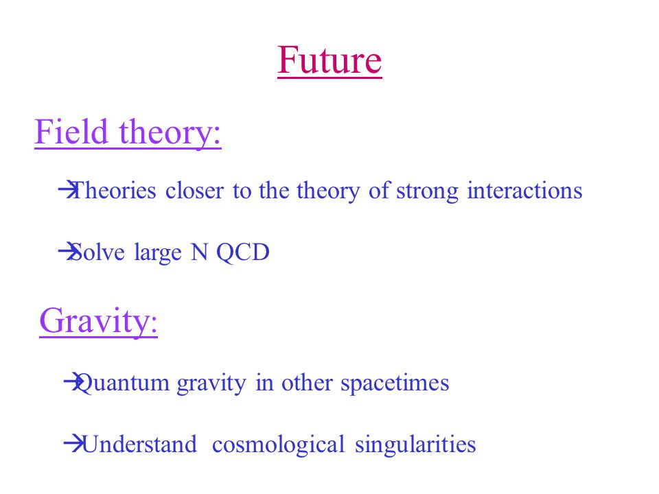 Future Field theory: Theories closer to the theory of strong interactions. Solve large N QCD. Gravity: