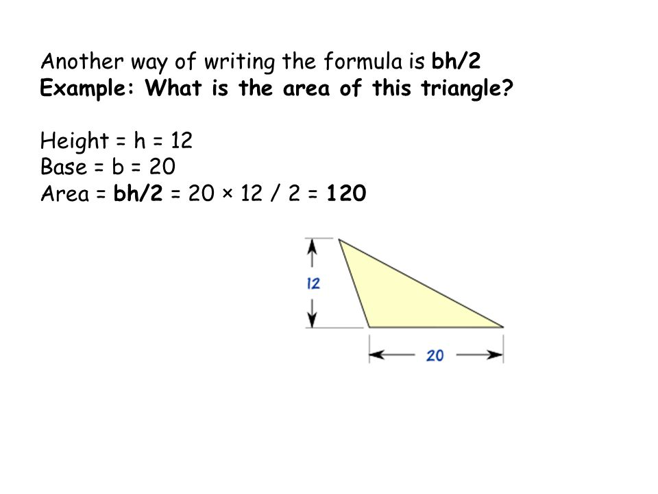 Another way of writing the formula is bh/2 Example: What is the area of this triangle.