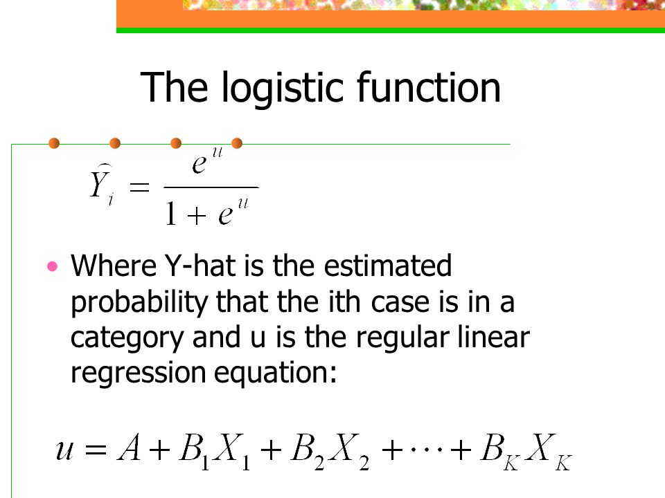 The logistic function Where Y-hat is the estimated probability that the ith case is in a category and u is the regular linear regression equation: