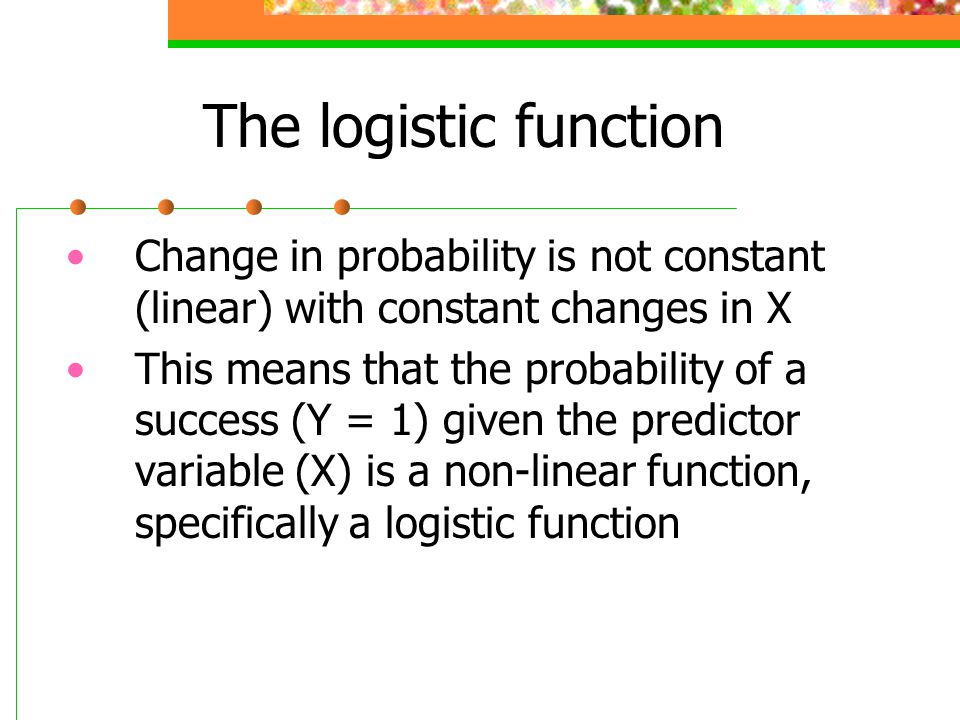 The logistic function Change in probability is not constant (linear) with constant changes in X.