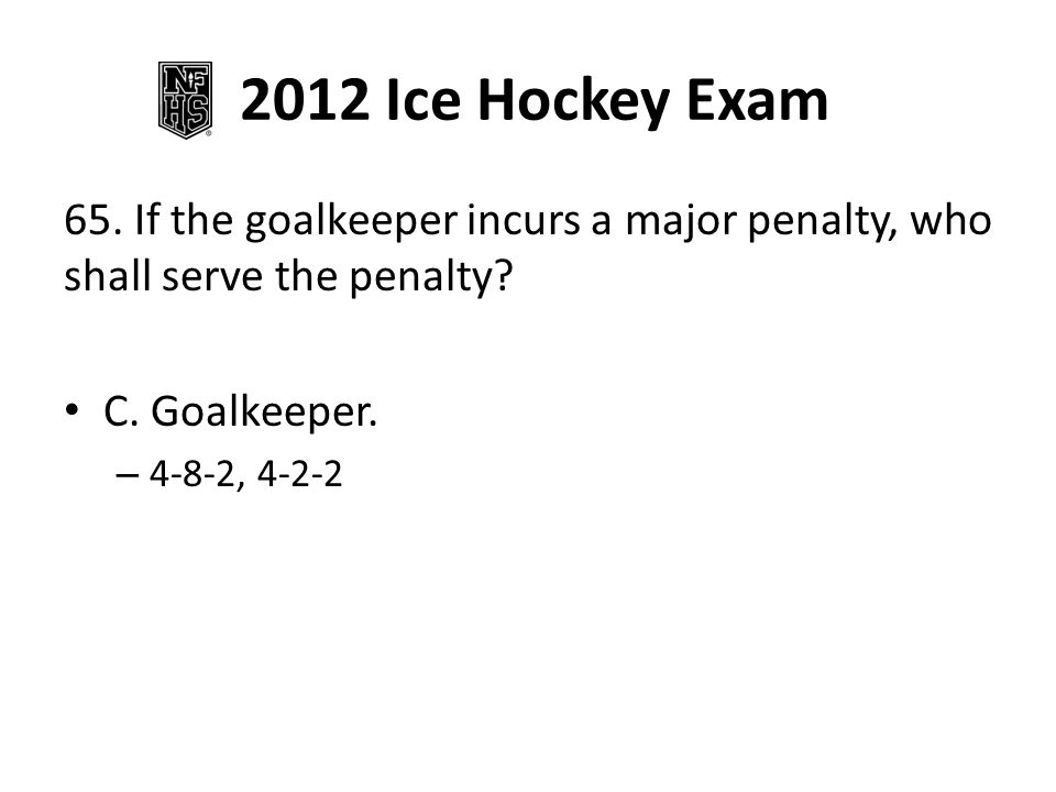 2012 Ice Hockey Exam 65. If the goalkeeper incurs a major penalty, who shall serve the penalty C. Goalkeeper.