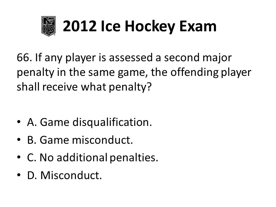 2012 Ice Hockey Exam 66. If any player is assessed a second major penalty in the same game, the offending player shall receive what penalty