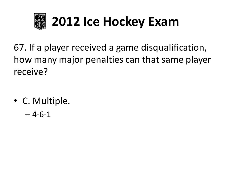2012 Ice Hockey Exam 67. If a player received a game disqualification, how many major penalties can that same player receive