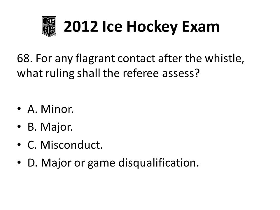 2012 Ice Hockey Exam 68. For any flagrant contact after the whistle, what ruling shall the referee assess
