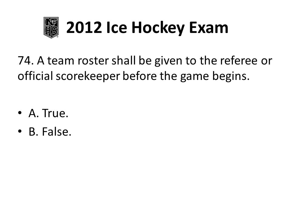 2012 Ice Hockey Exam 74. A team roster shall be given to the referee or official scorekeeper before the game begins.