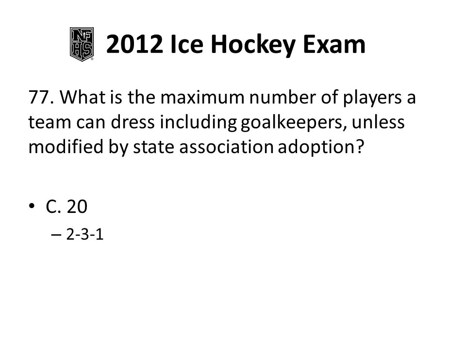 2012 Ice Hockey Exam 77. What is the maximum number of players a team can dress including goalkeepers, unless modified by state association adoption