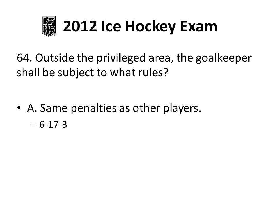 2012 Ice Hockey Exam 64. Outside the privileged area, the goalkeeper shall be subject to what rules