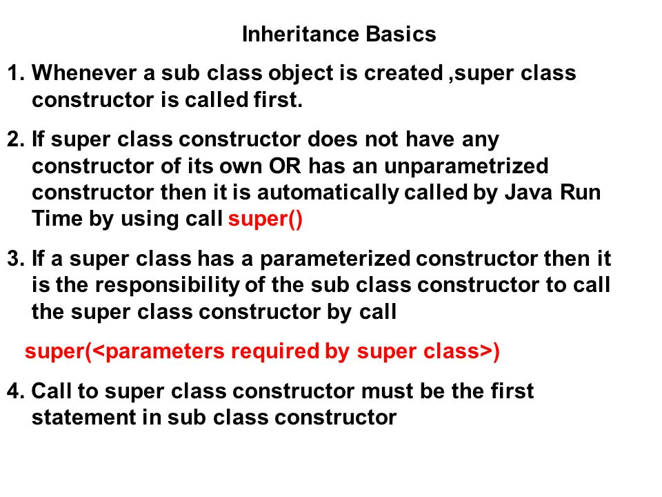 Inheritance Basics Whenever a sub class object is created ,super class constructor is called first.