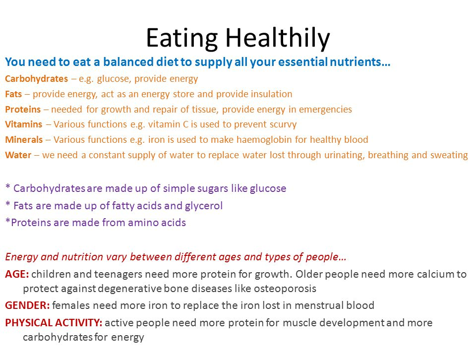 Eating Healthily You need to eat a balanced diet to supply all your essential nutrients… Carbohydrates – e.g. glucose, provide energy.