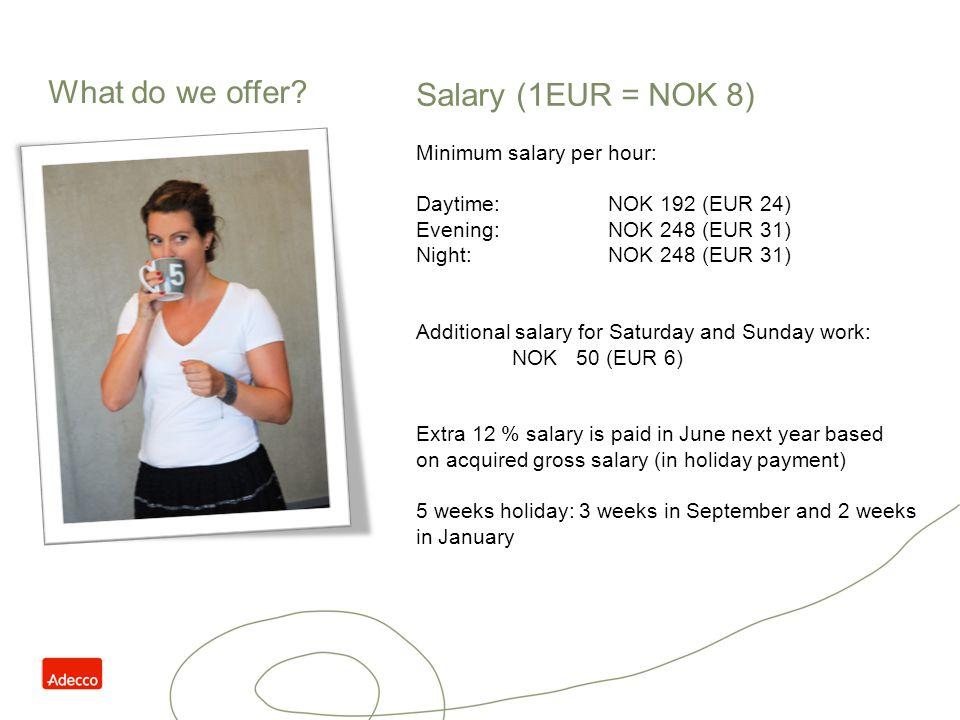 What do we offer Salary (1EUR = NOK 8) Minimum salary per hour: