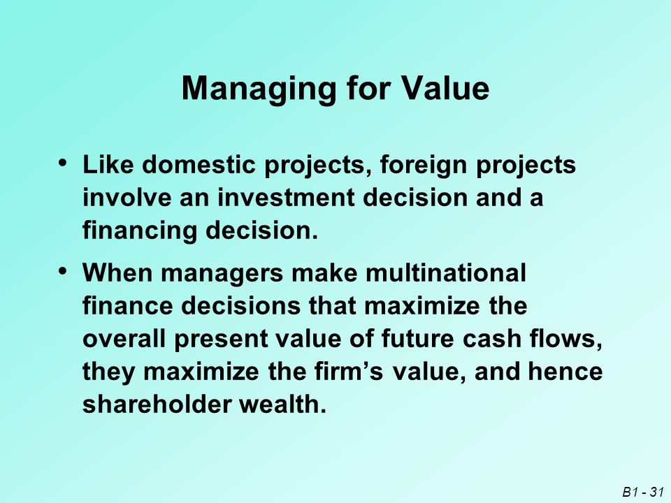 Managing for Value Like domestic projects, foreign projects involve an investment decision and a financing decision.