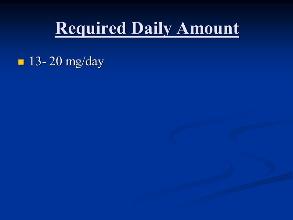Required Daily Amount 13- 20 mg/day