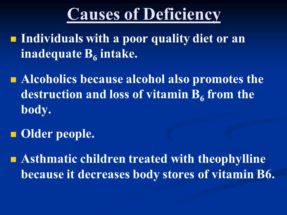 Causes of Deficiency Individuals with a poor quality diet or an inadequate B6 intake.