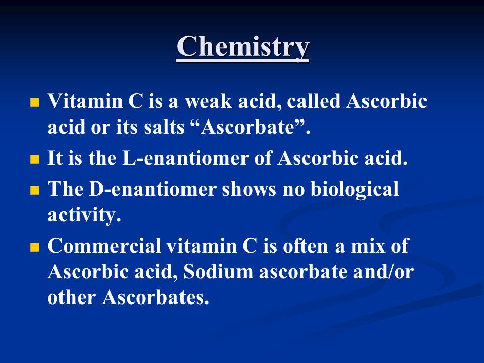 Chemistry Vitamin C is a weak acid, called Ascorbic acid or its salts Ascorbate . It is the L-enantiomer of Ascorbic acid.