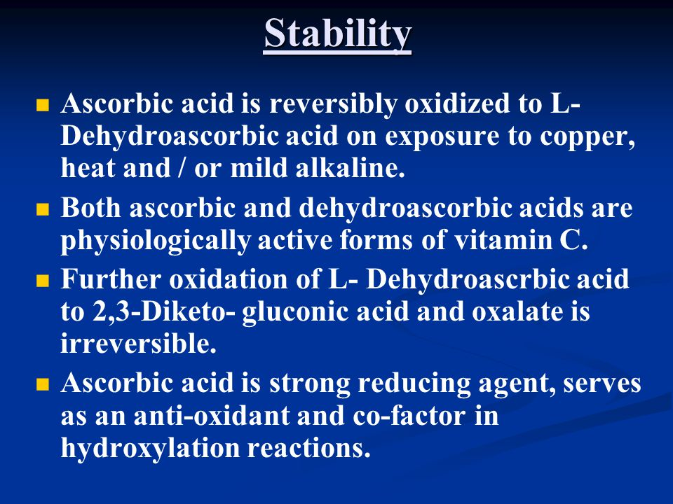 Stability Ascorbic acid is reversibly oxidized to L- Dehydroascorbic acid on exposure to copper, heat and / or mild alkaline.