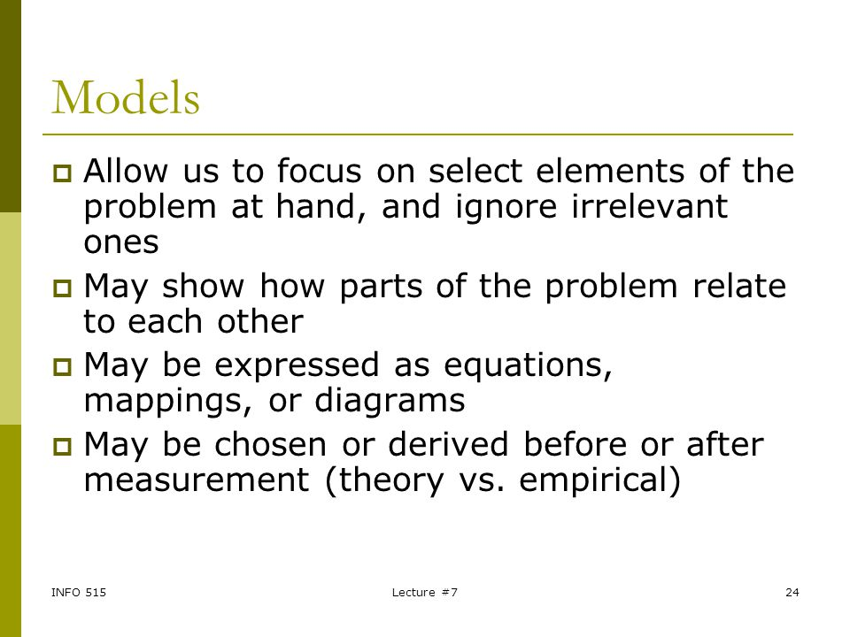 Models Allow us to focus on select elements of the problem at hand, and ignore irrelevant ones.
