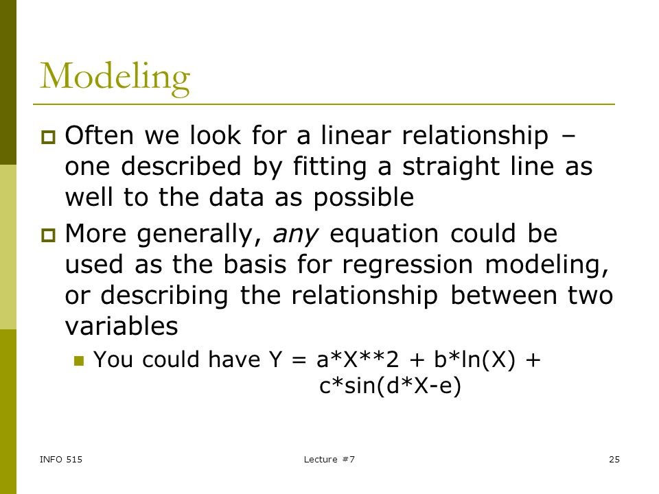 Modeling Often we look for a linear relationship – one described by fitting a straight line as well to the data as possible.