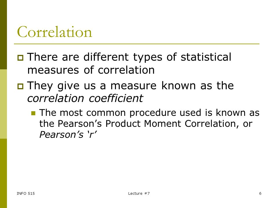 Correlation There are different types of statistical measures of correlation. They give us a measure known as the correlation coefficient.