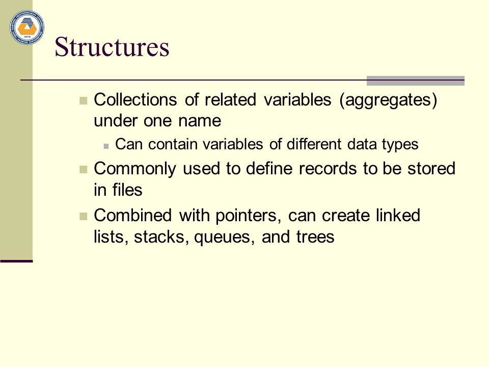 Structures Collections of related variables (aggregates) under one name. Can contain variables of different data types.
