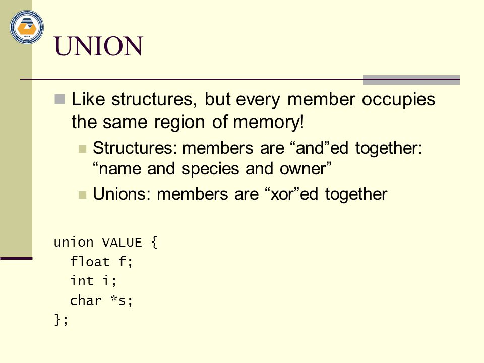 UNION Like structures, but every member occupies the same region of memory! Structures: members are and ed together: name and species and owner