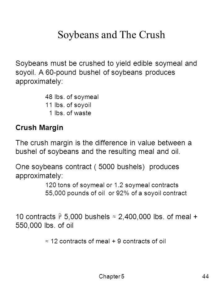 Soybeans and The Crush Soybeans must be crushed to yield edible soymeal and soyoil. A 60-pound bushel of soybeans produces approximately: