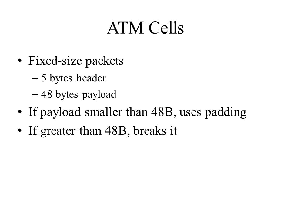 ATM Cells Fixed-size packets If payload smaller than 48B, uses padding