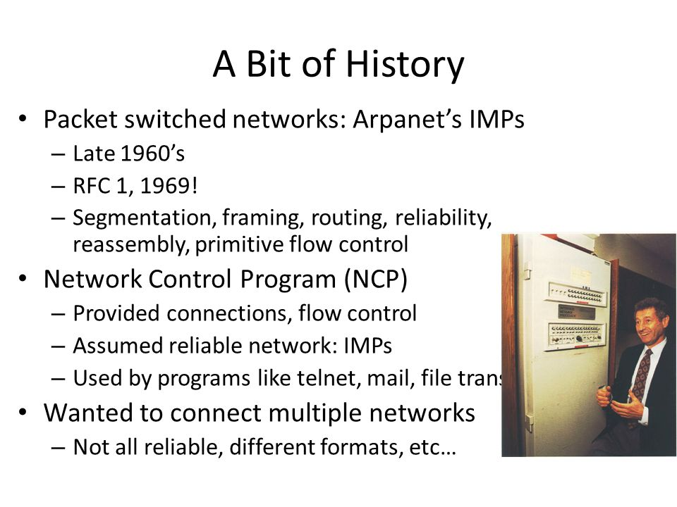 A Bit of History Packet switched networks: Arpanet's IMPs