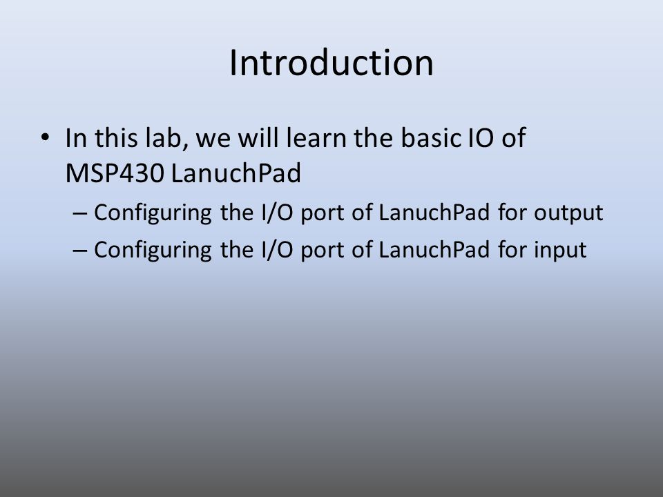 Introduction In this lab, we will learn the basic IO of MSP430 LanuchPad. Configuring the I/O port of LanuchPad for output.