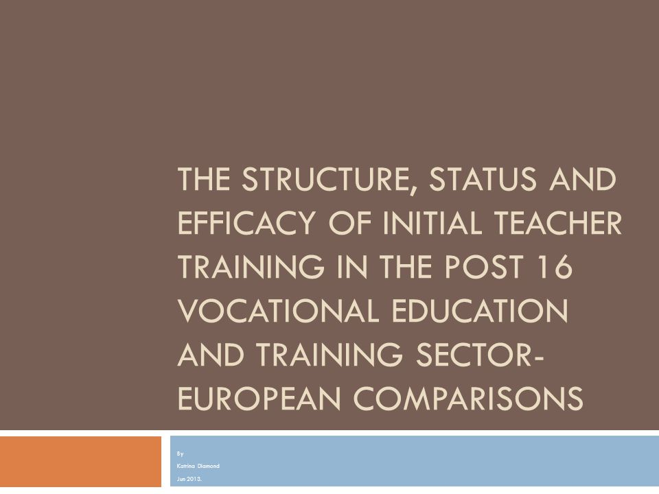 The structure, status and efficacy of initial teacher training in the Post 16 vocational education and training sector- European comparisons