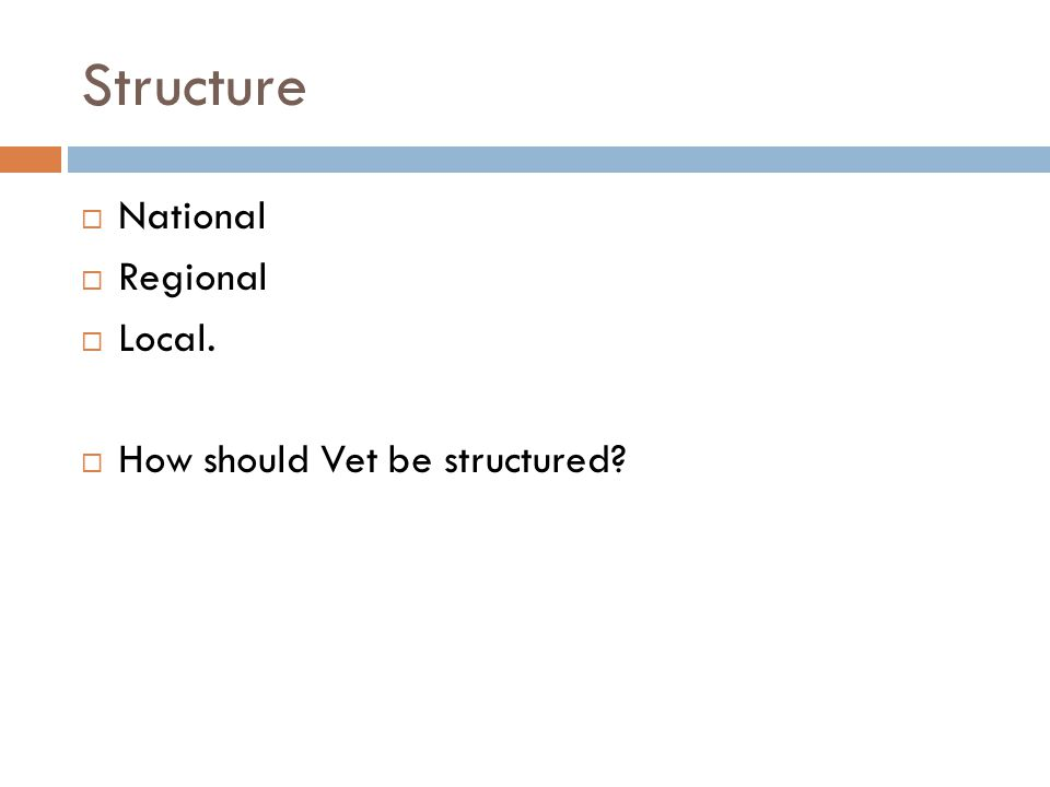 Structure National Regional Local. How should Vet be structured