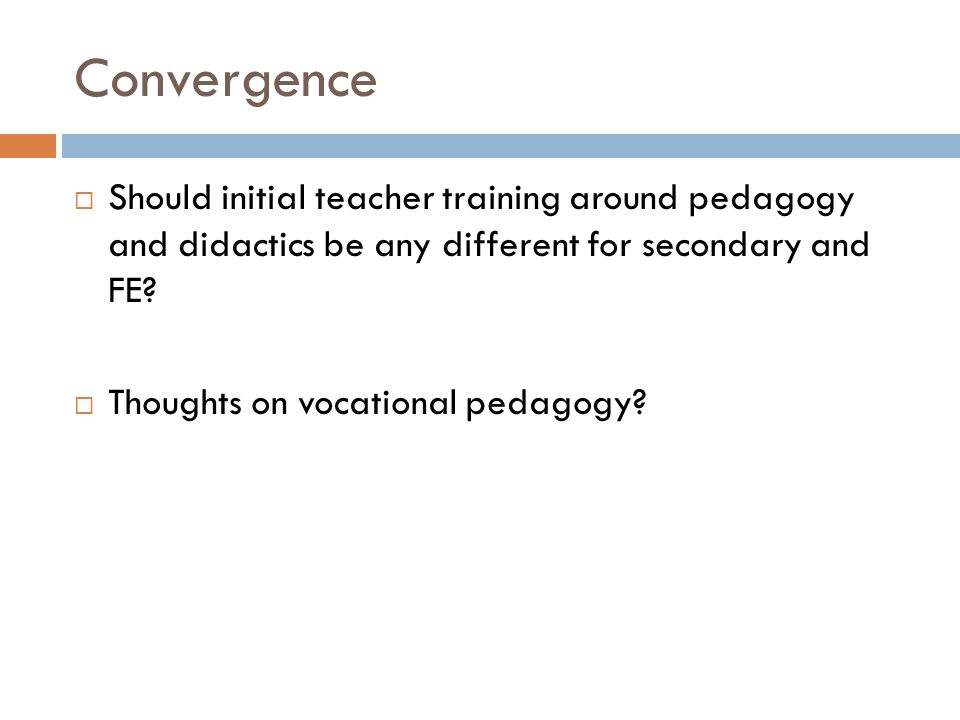 Convergence Should initial teacher training around pedagogy and didactics be any different for secondary and FE